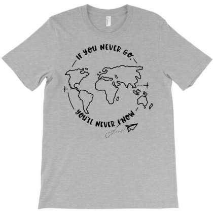 If You Never Go - You'll Never Know T-shirt Designed By Danielswinehart1