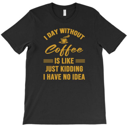 I Day Without Coffe Is Like Just Kidding I Have No Idea T-shirt Designed By Cloudystars