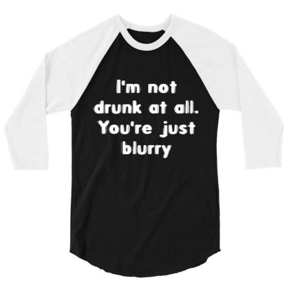 I'm Not Drunk, You're Just Blurry 3/4 Sleeve Shirt Designed By Wowotees