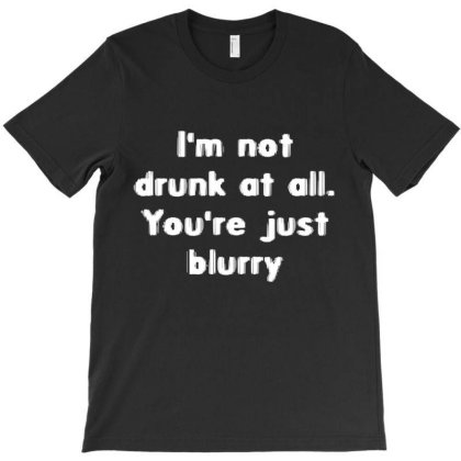 I'm Not Drunk, You're Just Blurry T-shirt Designed By Wowotees