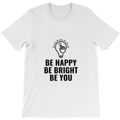 Be Happy Bright And You T-shirt Designed By Favorite
