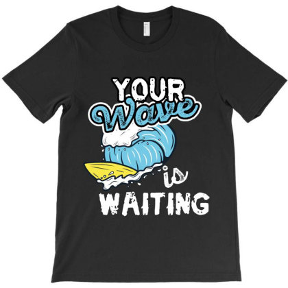 Your Wave Is Waiting T-shirt Designed By Rardesign