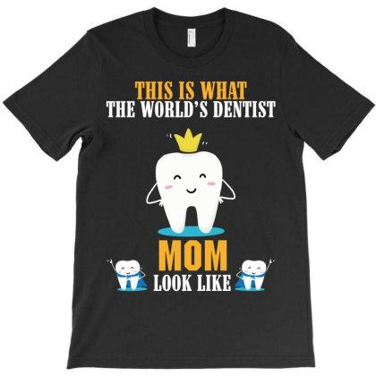 This Is What The World S Dentist Mom Look Like T-shirt Designed By Rardesign