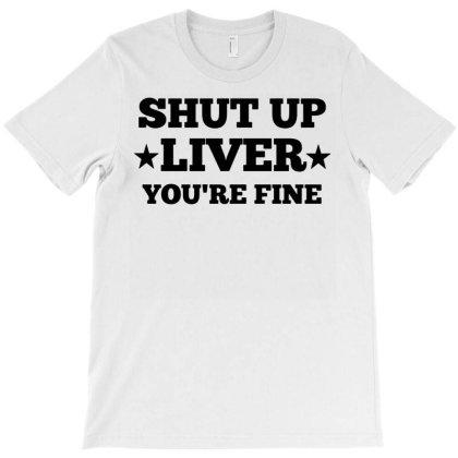 Shut Up Liver You're Fine T-shirt Designed By Ismi