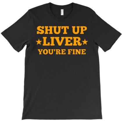 Shut Up Liver Youre Fine3 T-shirt Designed By Ismi