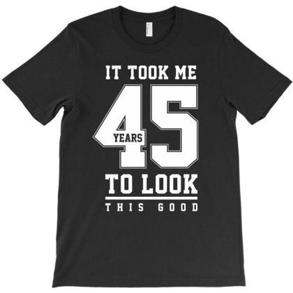 It Took Me 45 Year To Look This Good - 45th Birthday Gift T-shirt Designed By Diogo Calheiros