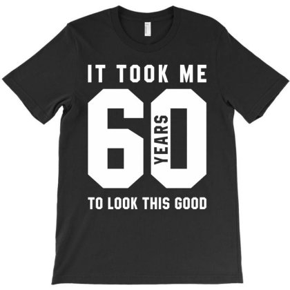 It Took Me 60 Year To Look This Good - 60th Birthday Gift T-shirt Designed By Diogo Calheiros