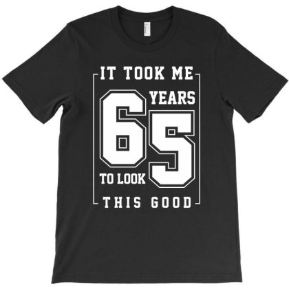 It Took Me 65 Year To Look This Good - 65th Birthday Gift T-shirt Designed By Diogo Calheiros