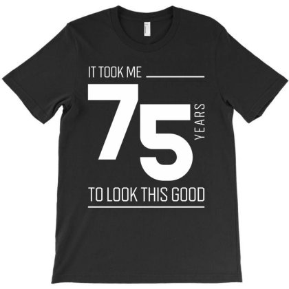 It Took Me 75 Year To Look This Good - 75th Birthday Gift T-shirt Designed By Diogo Calheiros