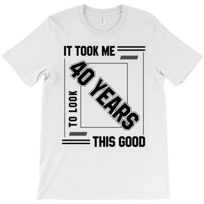 It Took Me 40 Year To Look This Good - 40th Birthday Gift T-shirt Designed By Diogo Calheiros
