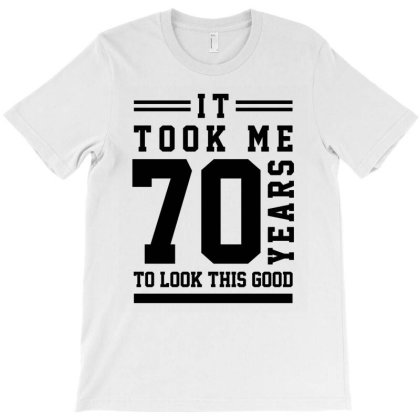 It Took Me 70 Year To Look This Good - 70th Birthday Gift T-shirt Designed By Diogo Calheiros