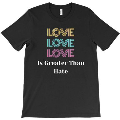 Love Is Greater Than Hate T-shirt Designed By Cloudystars