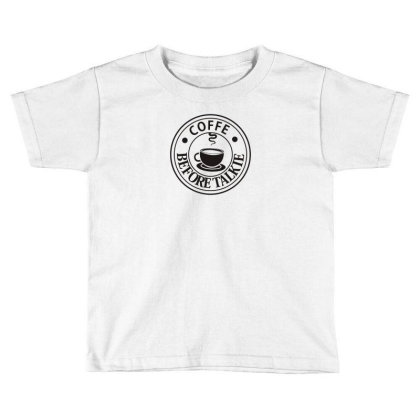 Coffee Before Talkie Toddler T-shirt Designed By Prakoso77