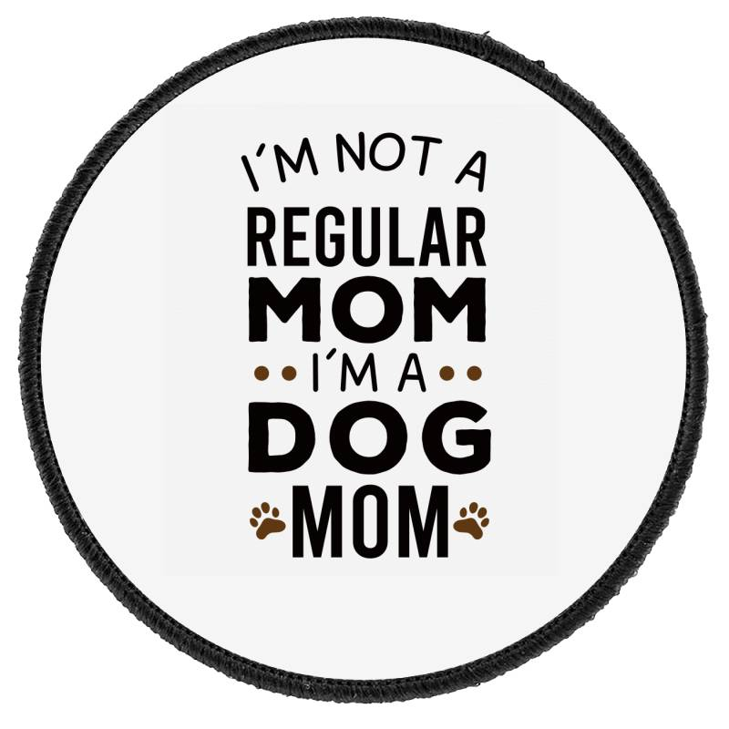 I'm Not A Regular Mom I'm A Dog Mom , Funny Dog Mom Gift Round Patch | Artistshot
