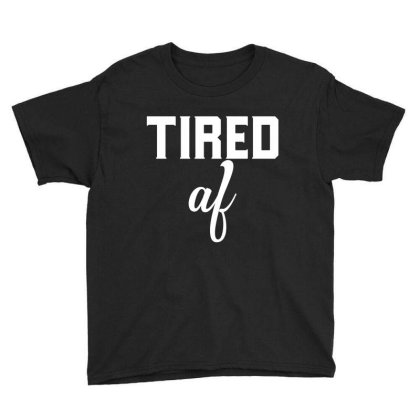 Tired Af Funny T Shirt Youth Tee Designed By Gnuh79