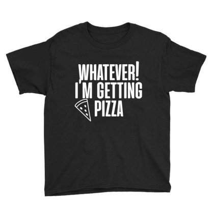 Whatever I'm Getting Pizza Funny T Shirt Youth Tee Designed By Gnuh79