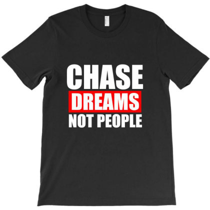 Chase Dreams Not People Funny T Shirt T-shirt Designed By Gnuh79