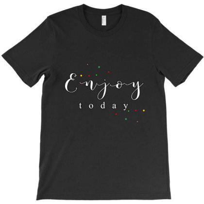 Enjoy Today... T-shirt Designed By Word Power
