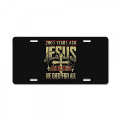 2000 years ago jesus ended the debate of which lives matter he died fo License Plate | Artistshot