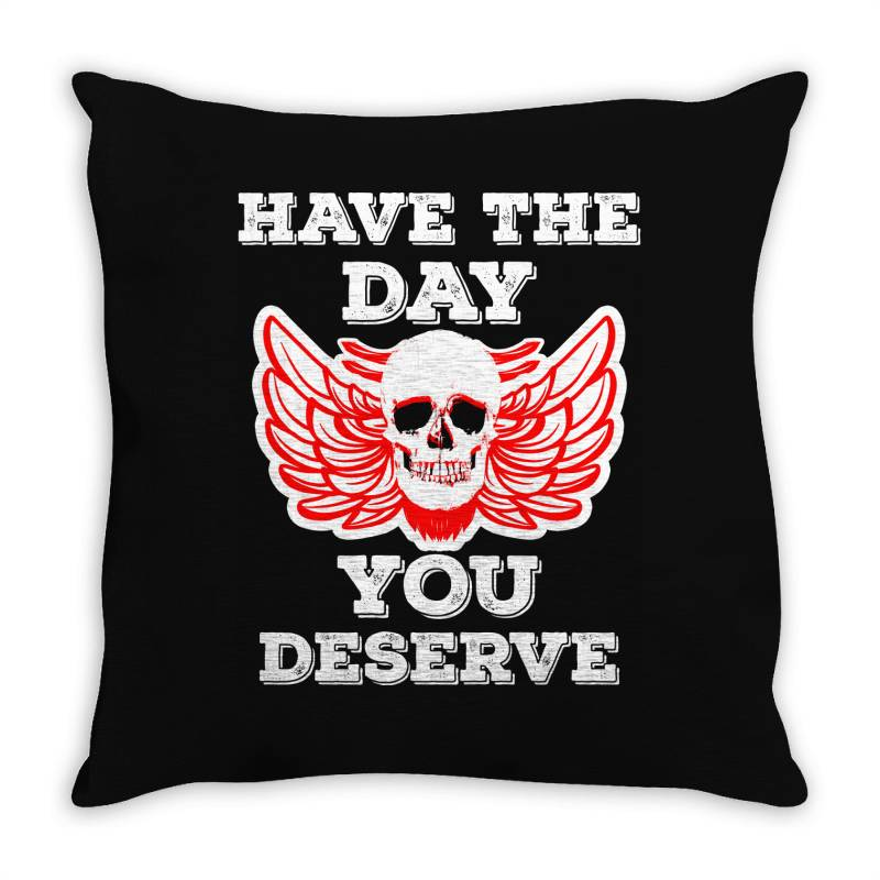 Have The Day You Deserve Throw Pillow | Artistshot