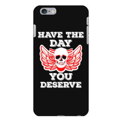 Have The Day You Deserve iPhone 6 Plus/6s Plus Case | Artistshot