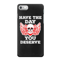 Have The Day You Deserve iPhone 7 Case | Artistshot