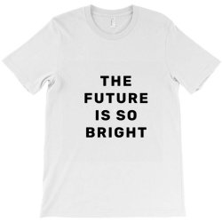 the future is so bright T-Shirt | Artistshot