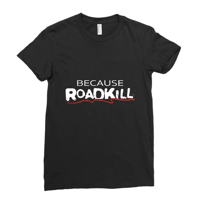 Because Roadkill Ladies Fitted T-shirt | Artistshot