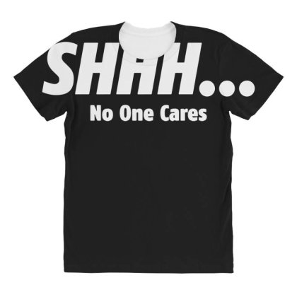 Shhh...no One Cares T Shirt 01 All Over Women's T-shirt Designed By Wowotees