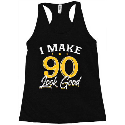 I Make 90 Look Good Racerback Tank Designed By Allstar