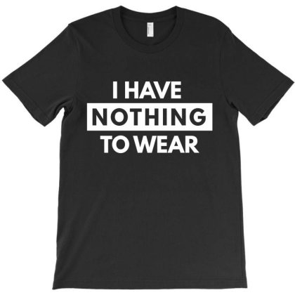 I Have Nothing To Wear T-shirt Designed By Zerotohero