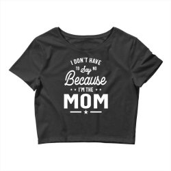 I Don't Have To Say No Because I'm The Mom Crop Top | Artistshot