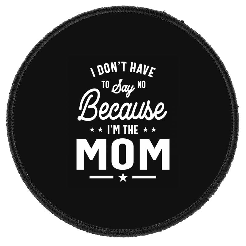 I Don't Have To Say No Because I'm The Mom Round Patch | Artistshot