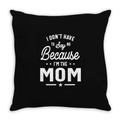 I Don't Have To Say No Because I'm The Mom Throw Pillow | Artistshot