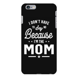 I Don't Have To Say No Because I'm The Mom iPhone 6 Plus/6s Plus Case | Artistshot