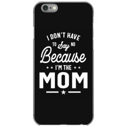 I Don't Have To Say No Because I'm The Mom iPhone 6/6s Case | Artistshot
