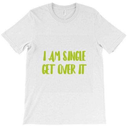I Am Single Get Over It T-shirt Designed By Artmaker79