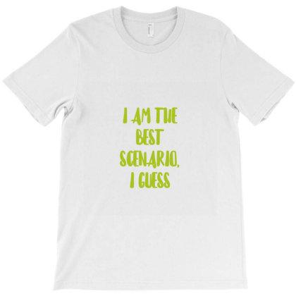 I Am The Best Scenario, I Guess T-shirt Designed By Artmaker79