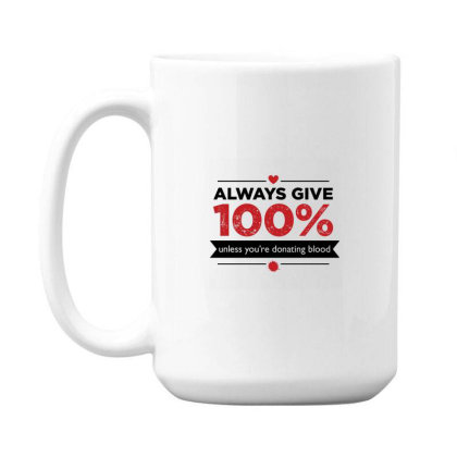 Always Give 100%, Unless You're Donating Blood 15 Oz Coffe Mug Designed By Owen