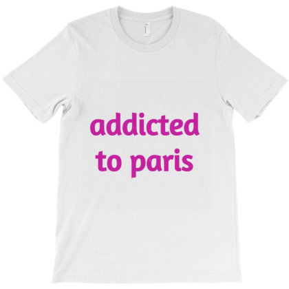 Addicted To Paris T-shirt Designed By Artmaker79