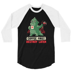 Coffee First Destroy Later Cute Funny Monster Gift 3/4 Sleeve Shirt   Artistshot