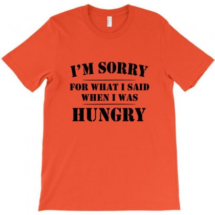 I'm Sorry For What I Said When I Was Hungry T Shirt T-shirt Designed By Ysuryantini21