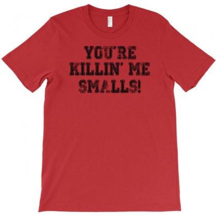 You're Killin' Me Smalls T-shirt Designed By Ysuryantini21