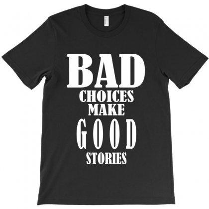 Bad Choices Make Good Stories T-shirt Designed By Ysuryantini21