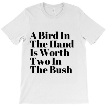 A Bird In The Is Worth Two In The Bush T-shirt Designed By Artmaker79