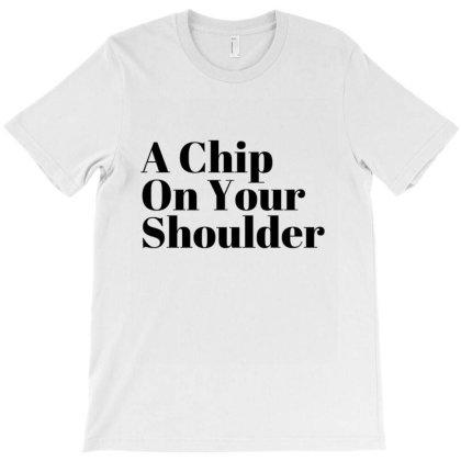 A Chip On Your Shoulder T-shirt Designed By Artmaker79