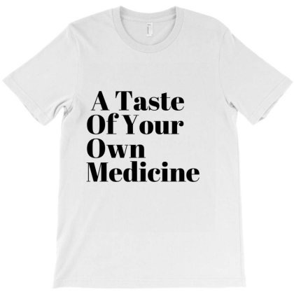 A Taste Of Your Own Medicine T-shirt Designed By Artmaker79