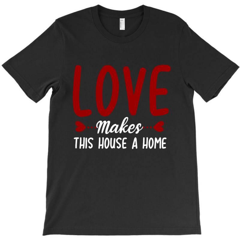 Love Make This House A Home T Shirt T-shirt | Artistshot