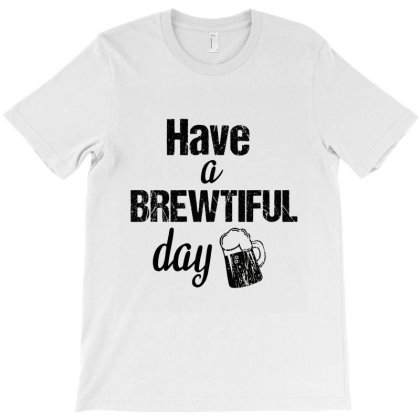 Have A Brewtiful Day T-shirt Designed By Cypryanus