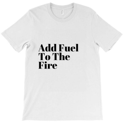 Add Fuel To The Fire T-shirt Designed By Artmaker79